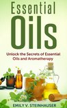 Essential Oils: Unlock the Secrets of Essential Oils and Aromatherapy