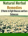 Natural Herbal Remedies: 27 Herbs to Fight Illnesses and Cure Sicknesses: (natural remedies, herbal remedies, herbs, heal yourself)