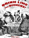 Drink Like the Dickens!: Discovering the Works of Charles Dickens by Recreating Drinks That Appear in Them