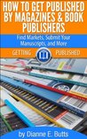 How to Get Published by Magazines & Book Publishers: Find Markets, Submit Your Manuscripts, and More