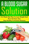 A Blood Sugar Solution: A 6 Week Diet Plan to Lose Weight, Burn Fat, and Stay Healthy to Prevent Diseases