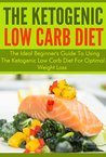 The Ketogenic Low Carb Diet: The Ideal Beginner's Guide to Using the Ketogenic Low Carb Diet for Optimal Weight Loss