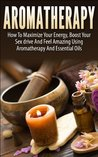 Aromatherapy: How to Maximize Your Energy, Boost Your Sex Drive and Feel Amazing Using Aromatherapy and Essential Oils