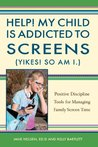 Help! My Child is Addicted to Screens (Yikes! So Am I.): Positive Discipline Tools for Managing Family Screen Time