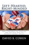 Left-Hearted, Right-Minded: Why Conservative Policies Are The Best Way To Achieve Liberal Ideals