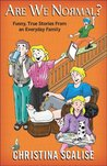 Are We Normal? Funny True Stories from an Everyday Family by Christina Scalise