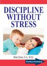 DISCIPLINE WITHOUT STRESS: Proven Tips and Strategies To Improve Your Child's Behavior (Positive Parenting Book 1)