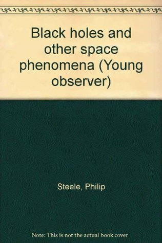 Black Holes And Other Space Phenomena by Philip Steele