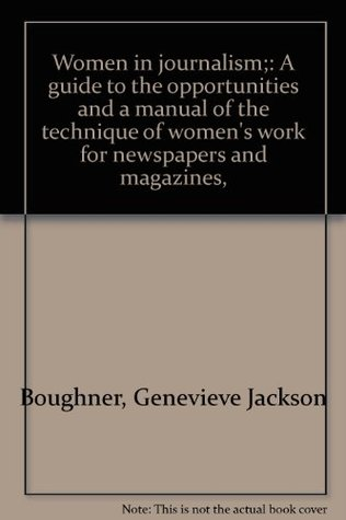 Women in journalism;: A guide to the opportunities and a manual of the technique of women's work for newspapers and magazines,