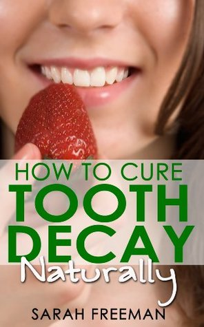 How to Cure Tooth Decay Naturally: Remineralize Your Teeth and Prevent Tooth Decay (Heal Your Teeth)