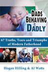 Dads Behaving Dadly: 67 Truths, Triumphs and Tears of Modern Fatherhood