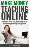 Make Money Teaching Online: Great Ideas to find Work, Make Money, and be Location-Independent by Teaching Online (Make Money Online Book 1)