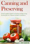 Canning and Preserving: Your Complete Guide to Canning and Preserving Food in Jars for Ultimate Freshness and Flavor (Canning and Preserving for Beginners ... Home Guide for Ultimate Food Preservation)