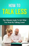 How To Talk Less - The Ultimate Guide To Get What You Want By Talking Lesser (How To Talk Less, How To Talk To Anyone, How To Talk To People, People Styles At Work, People Skills For Business)