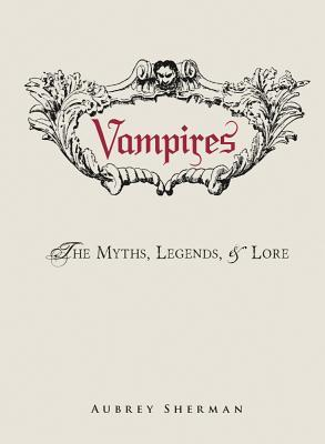 Vampires: The Myths, Legends, & Lore
