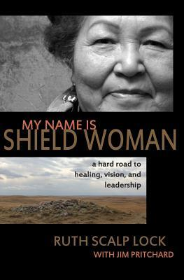 My Name Is Shield Woman: A Hard Road to Healing, Vision, and Leadership