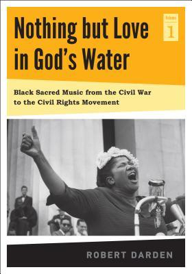 Nothing but Love in God's Water: Volume I: Black Sacred Music from the Civil War to the Civil Rights Movement