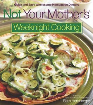 Not Your Mother's Weeknight Cooking by Beth Hensperger