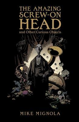 The Amazing Screw-on Head and Other Curious Objects by Mike Mignola