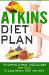 Atkins Diet Plan: An Optimal 6 Week 1500 Calorie Diet Plan to Lose Weight Fast and Now