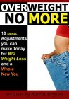Overweight No More: Ten Small Adjustments you can make Today for BIG Weight Loss and a Whole New You