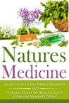 Natures Medicine: Learn How To Use Herbal Remedies and Natural Cures To Heal All Your Common Ailments Today