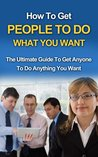 How To Get People To Do What You Want - The Ultimate Guide To Get Anyone To Do Anything You Want (How To Get People To Do What You Want, How To Get People To Do Stuff)