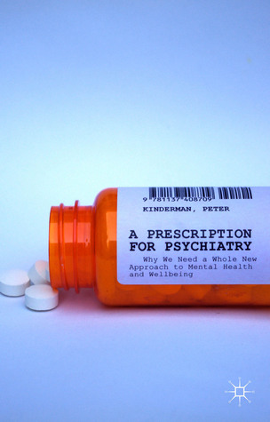 A Prescription for Psychiatry: Why We Need a Whole New Approach to Mental Health and Wellbeing