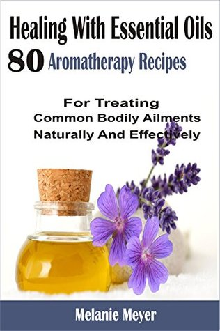 Healing With Essential Oils: 80 Aromatherapy Recipes For Treating Common Bodily Ailments Naturally And Effectively