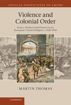 Violence and Colonial Order: Police, Workers and Protest in the European Colonial Empires, 1918 1940