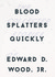 Blood Splatters Quickly: The Collected Stories