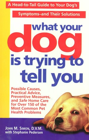 What Your Dog Is Trying To Tell You: A Head-To-Tail Guide To Your Dog's Symptoms & Their Solutions