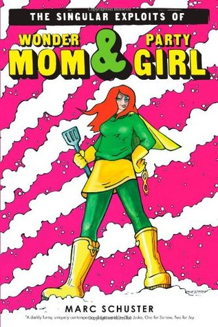 The Singular Exploits of Wonder Mom and Party Girl by Marc Schuster