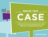 Making Your Case: Everything You and Your Colleagues Need to Write Compelling, Lead-Generating Case Studies