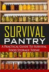 Survival Pantry: A Practical Guide to Survival Food Storage Today