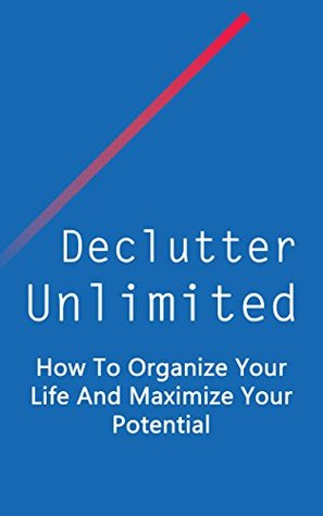 Declutter Unlimited: How To Organize Your Life And Maximize Your Potential (Simplify Your Life, Maximize Your Potential, Get More Done Book 1)