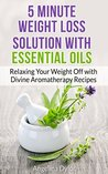 5 Minute Weight Loss Solution with Essential Oils: Relaxing Your Weight Off with Divine Aromatherapy Recipes