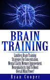 Brain Training: Limitless Brain Training Strategies for Concentration, Mental Clarity, Memory Improvement, Neuroplasticity, and to Boost Overall Mind Power!