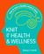 Knit for Health and Wellness: How to knit a flexible mind and more...