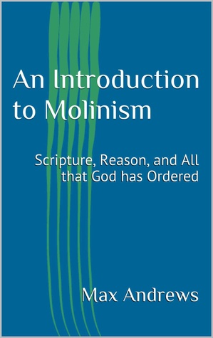 An Introduction to Molinism: Scripture, Reason, and All that God has Ordered