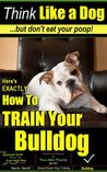 Think Like a Dog | But Don't Eat Your Poop! | Paws On~Paws Off | English Bulldog Breed Expert Training | How To Train Your English Bulldog: How To Train ... To Train Your English Bulldog Puppy Book 1)