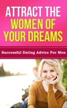 Attract the Women of Your Dreams: Successful Dating Advice for Men