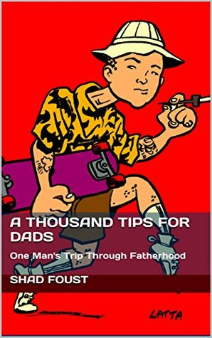 A THOUSAND TIPS FOR DADS: One Man's Trip Through Fatherhood