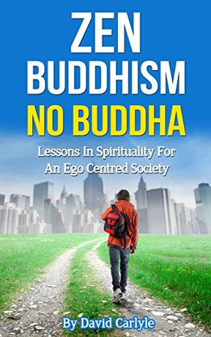 Zen Buddhism - No Buddha: Lessons In Spirituality for an Ego Centred Society (Spirituality, Meditation, Life Choices Book 4)