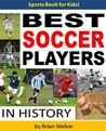 The Best Soccer Players in History: Fun, Easy-to-Read Children's Book Packed With Exciting Photos of the Best Players in History (Kids Sports Books Series): Soccer Books for Kids