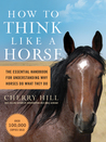 How to Think Like a Horse: Essential Insights for Understanding Equine Behavior and Building an Effective Partnership with Your Horse