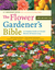 The Flower Gardener's Bible: Time-Tested Techniques, Creative Designs, and Perfect Plants for Colorful Gardens