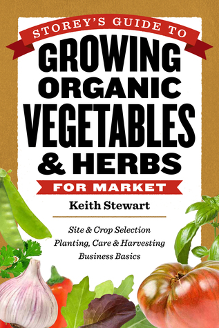 Storey's Guide to Growing Organic Vegetables & Herbs for Market - Site & Crop Selection, Planting, Care & Harvesting, Business Basics