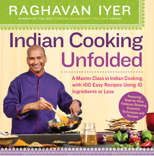 Indian Cooking Unfolded: A Master Class in Indian Cooking, with 100 Easy Recipes Using 10 Ingredients or Less