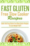 Fast Gluten Free Slow Cooker Recipes: Quick and easy Gluten Free Slow Cooker Recipes to Lose Weight Fast!